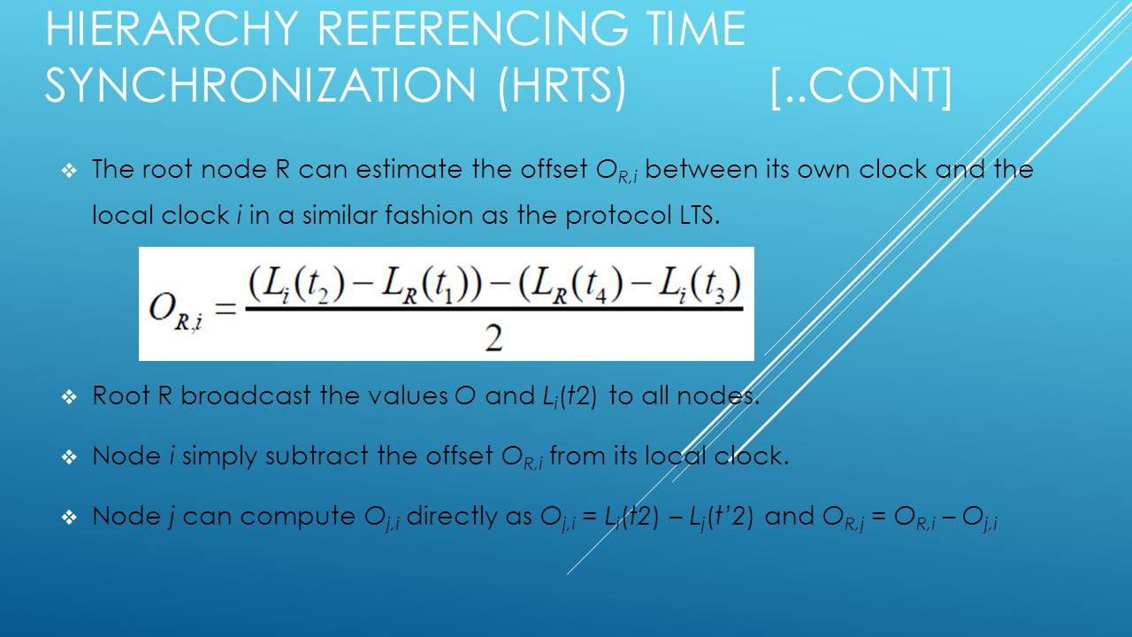 HIERARCHY REFERENCING TIME SYNCHRONIZATION (HRTS) [..CONT]  The root node R can estimate the offset O R,i between its own clock and the local clock i in a similar fashion as the protocol LTS.