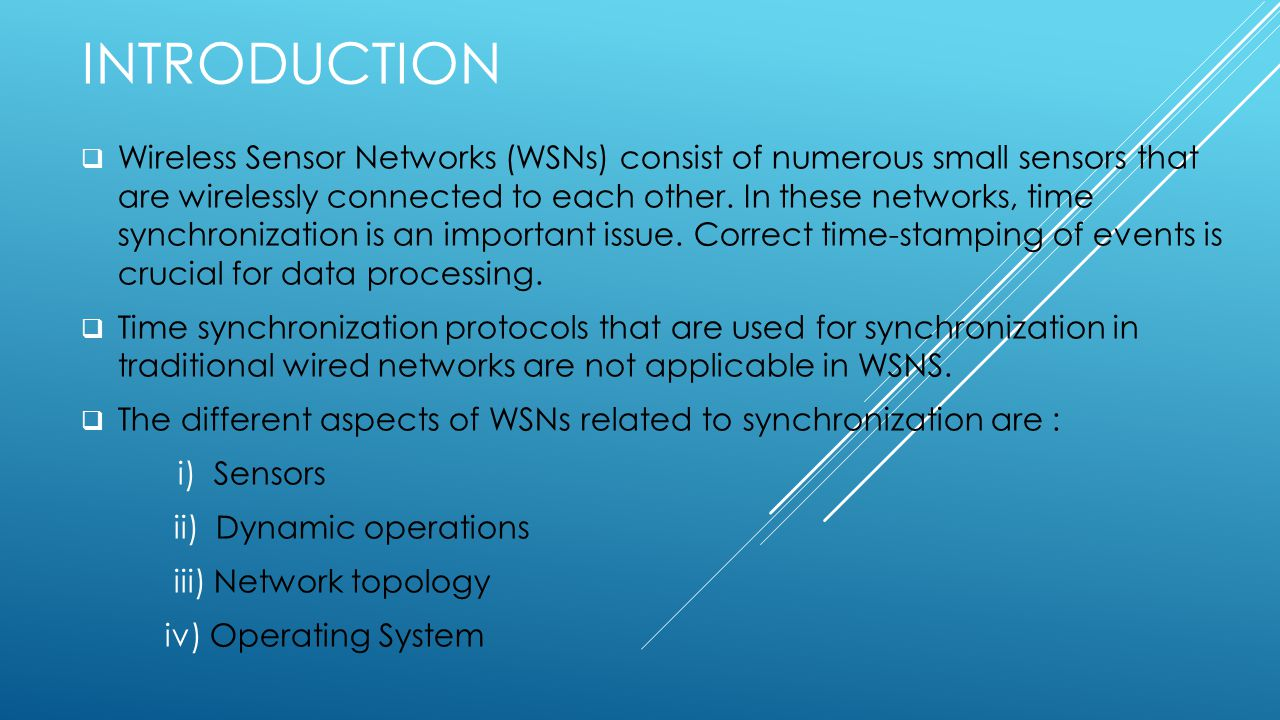 INTRODUCTION  Wireless Sensor Networks (WSNs) consist of numerous small sensors that are wirelessly connected to each other.
