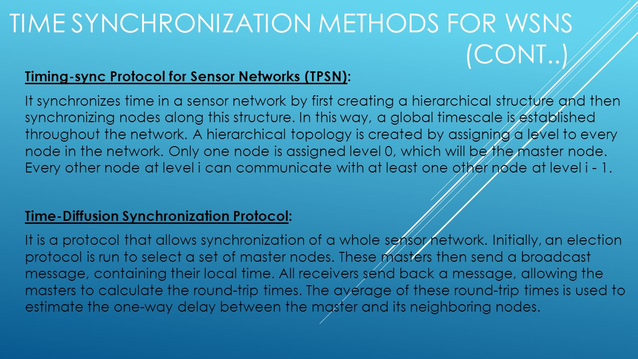 TIME SYNCHRONIZATION METHODS FOR WSNS (CONT..) Timing-sync Protocol for Sensor Networks (TPSN): It synchronizes time in a sensor network by first creating a hierarchical structure and then synchronizing nodes along this structure.
