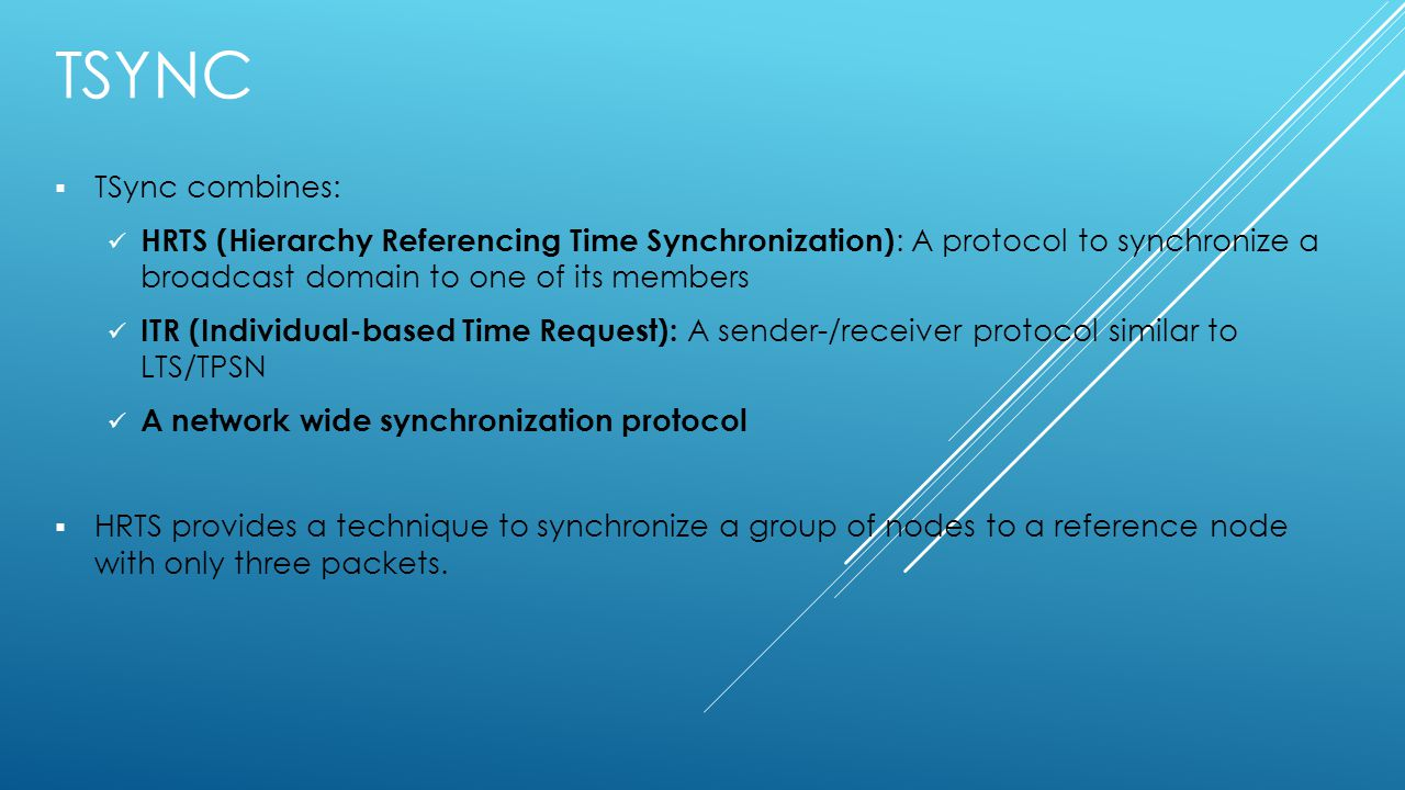 TSYNC  TSync combines: HRTS (Hierarchy Referencing Time Synchronization) : A protocol to synchronize a broadcast domain to one of its members ITR (Individual-based Time Request): A sender-/receiver protocol similar to LTS/TPSN A network wide synchronization protocol  HRTS provides a technique to synchronize a group of nodes to a reference node with only three packets.