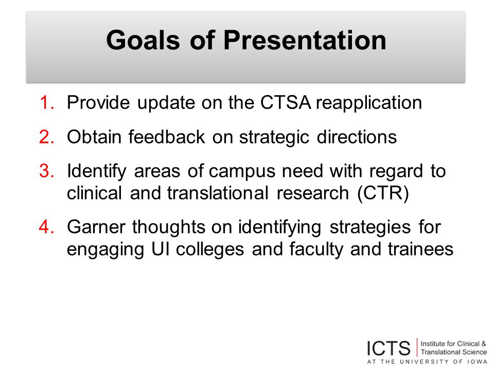 Goals of Presentation 1.Provide update on the CTSA reapplication 2.Obtain feedback on strategic directions 3.Identify areas of campus need with regard to clinical and translational research (CTR) 4.Garner thoughts on identifying strategies for engaging UI colleges and faculty and trainees