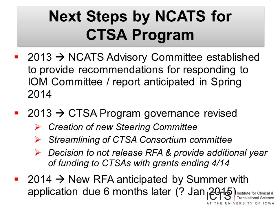 Next Steps by NCATS for CTSA Program  2013  NCATS Advisory Committee established to provide recommendations for responding to IOM Committee / report anticipated in Spring 2014  2013  CTSA Program governance revised  Creation of new Steering Committee  Streamlining of CTSA Consortium committee  Decision to not release RFA & provide additional year of funding to CTSAs with grants ending 4/14  2014  New RFA anticipated by Summer with application due 6 months later (.