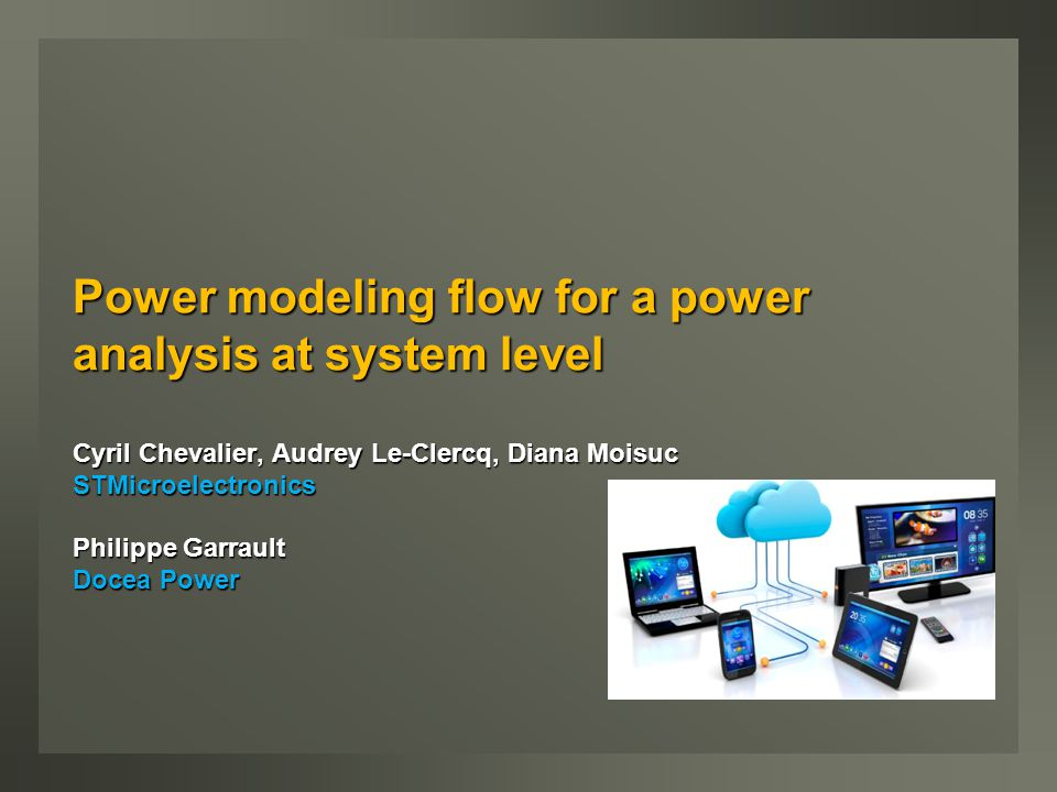 Power modeling flow for a power analysis at system level Cyril Chevalier, Audrey Le-Clercq, Diana Moisuc STMicroelectronics Philippe Garrault Docea Power