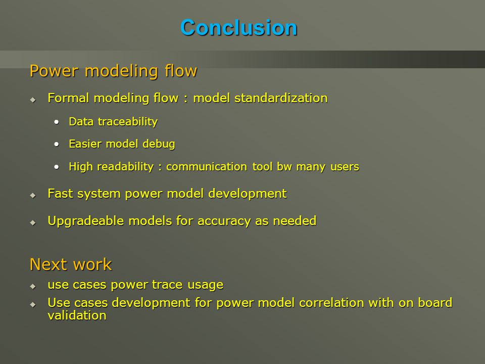 Conclusion Power modeling flow  Formal modeling flow : model standardization Data traceabilityData traceability Easier model debugEasier model debug High readability : communication tool bw many usersHigh readability : communication tool bw many users  Fast system power model development  Upgradeable models for accuracy as needed Next work  use cases power trace usage  Use cases development for power model correlation with on board validation