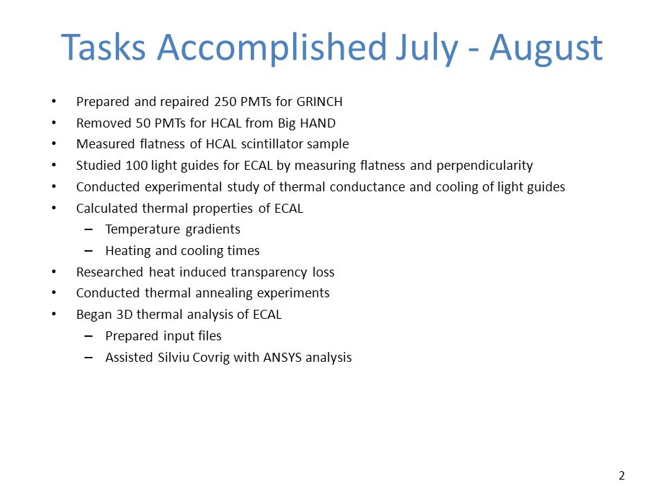 Tasks Accomplished July - August Prepared and repaired 250 PMTs for GRINCH Removed 50 PMTs for HCAL from Big HAND Measured flatness of HCAL scintillator sample Studied 100 light guides for ECAL by measuring flatness and perpendicularity Conducted experimental study of thermal conductance and cooling of light guides Calculated thermal properties of ECAL – Temperature gradients – Heating and cooling times Researched heat induced transparency loss Conducted thermal annealing experiments Began 3D thermal analysis of ECAL – Prepared input files – Assisted Silviu Covrig with ANSYS analysis 2