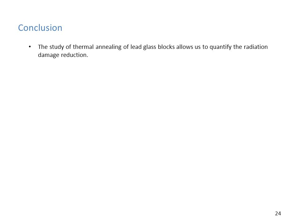 Conclusion 24 The study of thermal annealing of lead glass blocks allows us to quantify the radiation damage reduction.