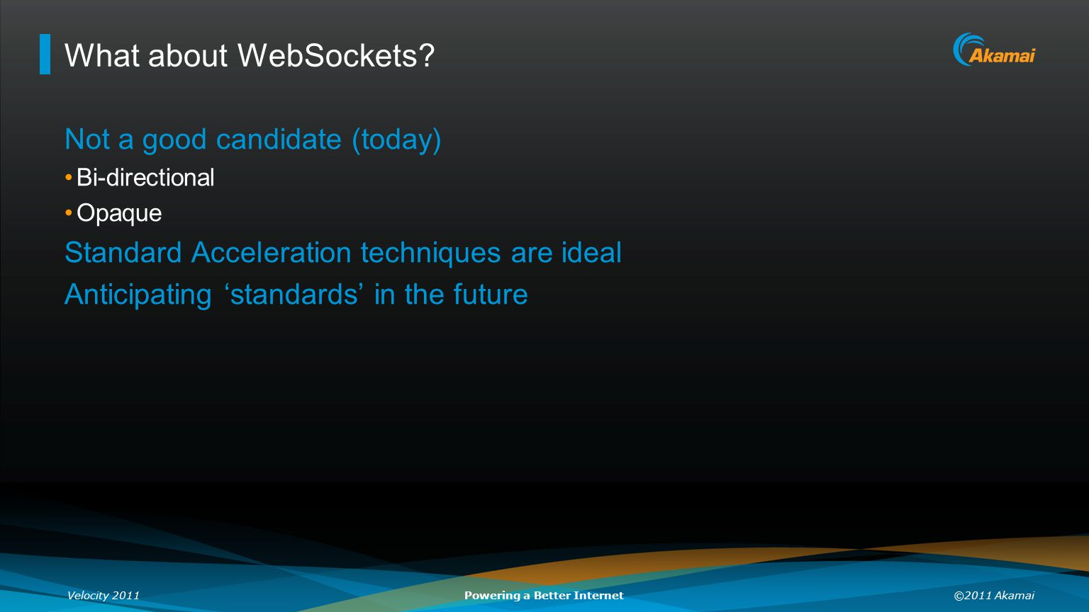 Velocity 2011©2011 AkamaiPowering a Better Internet What about WebSockets? Not a good candidate (today) Bi-directional Opaque Standard Acceleration te