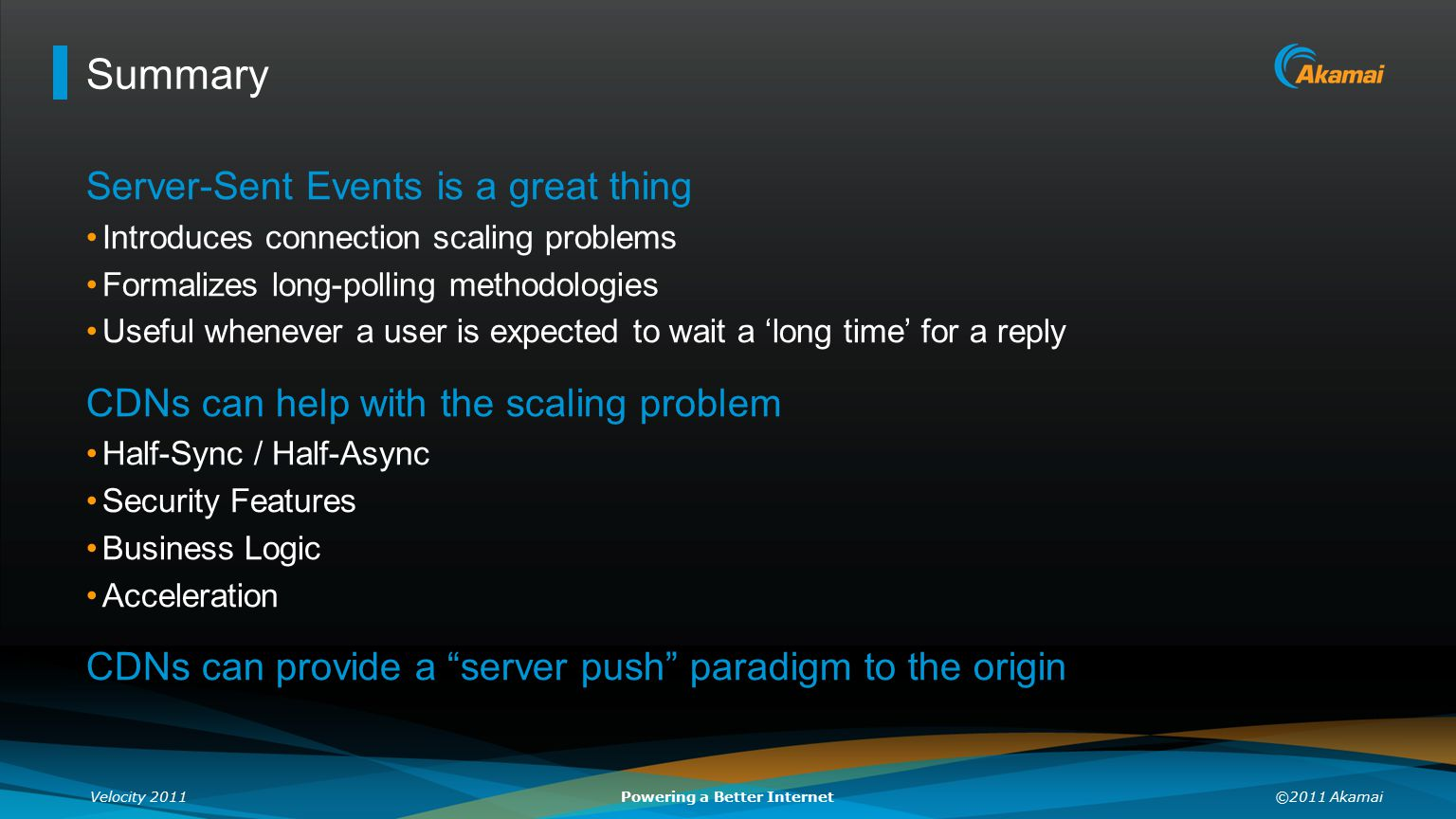 Velocity 2011©2011 AkamaiPowering a Better Internet Summary Server-Sent Events is a great thing Introduces connection scaling problems Formalizes long