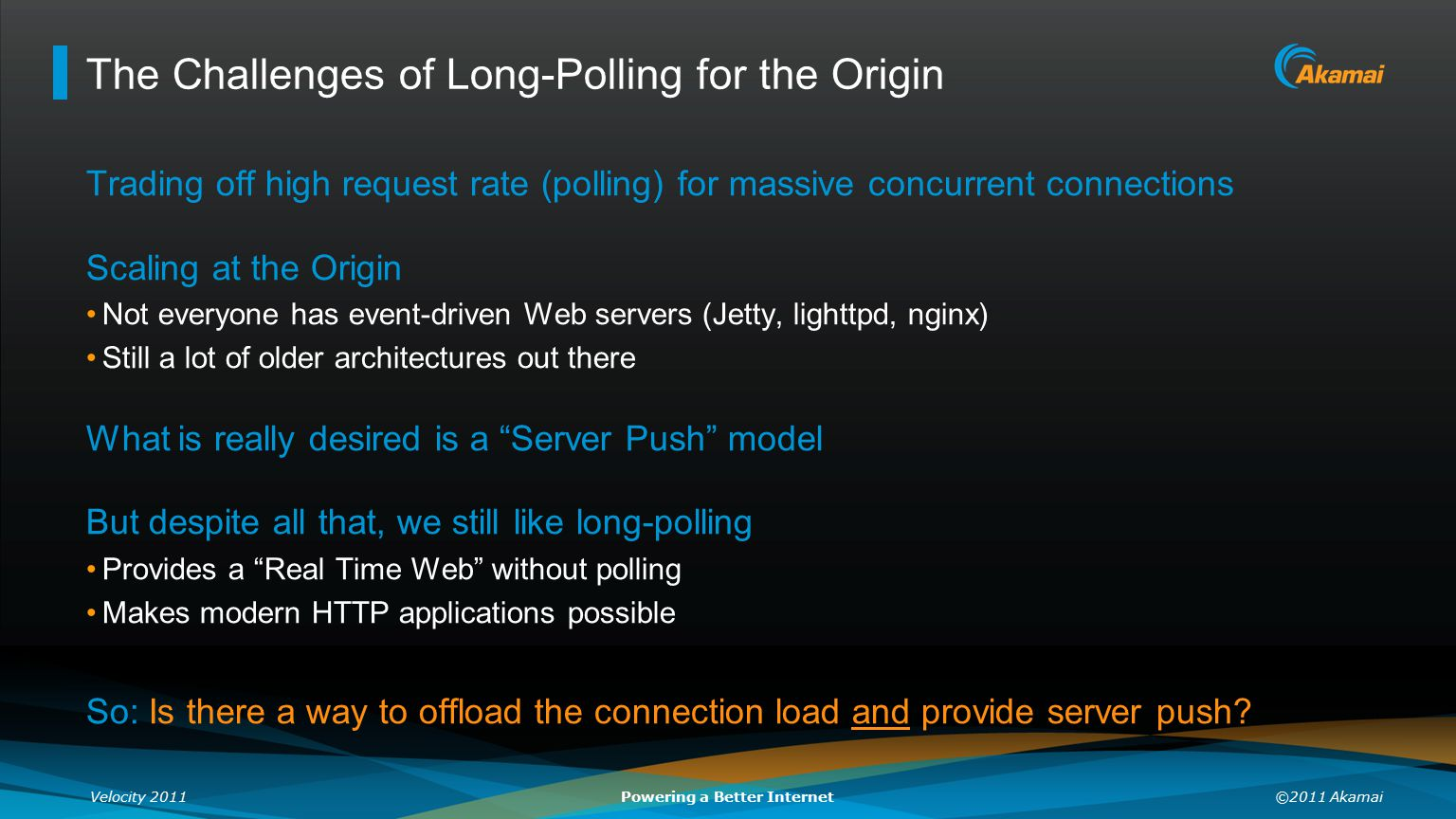 Velocity 2011©2011 AkamaiPowering a Better Internet The Challenges of Long-Polling for the Origin Trading off high request rate (polling) for massive