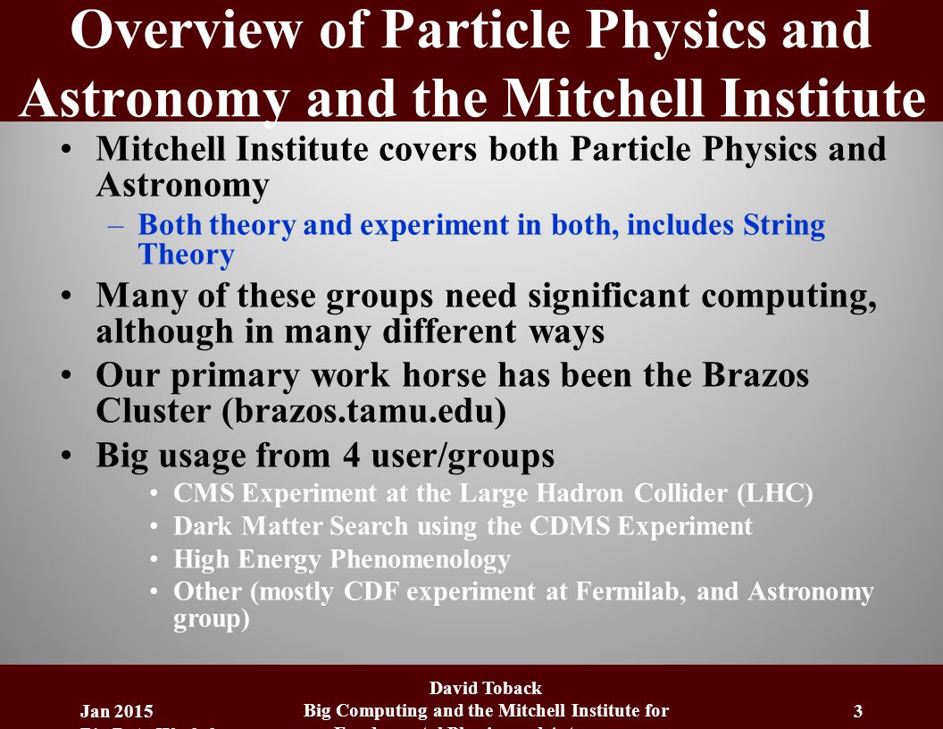 Overview of Particle Physics and Astronomy and the Mitchell Institute Mitchell Institute covers both Particle Physics and Astronomy –Both theory and experiment in both, includes String Theory Many of these groups need significant computing, although in many different ways Our primary work horse has been the Brazos Cluster (brazos.tamu.edu) Big usage from 4 user/groups CMS Experiment at the Large Hadron Collider (LHC) Dark Matter Search using the CDMS Experiment High Energy Phenomenology Other (mostly CDF experiment at Fermilab, and Astronomy group) Jan 2015 Big Data Workshop David Toback Big Computing and the Mitchell Institute for Fundamental Physics and Astronomy 3
