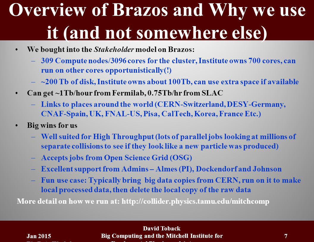 Overview of Brazos and Why we use it (and not somewhere else) We bought into the Stakeholder model on Brazos: –309 Compute nodes/3096 cores for the cluster, Institute owns 700 cores, can run on other cores opportunistically(!) –~200 Tb of disk, Institute owns about 100Tb, can use extra space if available Can get ~1Tb/hour from Fermilab, 0.75Tb/hr from SLAC –Links to places around the world (CERN-Switzerland, DESY-Germany, CNAF-Spain, UK, FNAL-US, Pisa, CalTech, Korea, France Etc.) Big wins for us –Well suited for High Throughput (lots of parallel jobs looking at millions of separate collisions to see if they look like a new particle was produced) –Accepts jobs from Open Science Grid (OSG) –Excellent support from Admins – Almes (PI), Dockendorf and Johnson –Fun use case: Typically bring big data copies from CERN, run on it to make local processed data, then delete the local copy of the raw data More detail on how we run at: http://collider.physics.tamu.edu/mitchcomp Jan 2015 Big Data Workshop David Toback Big Computing and the Mitchell Institute for Fundamental Physics and Astronomy 7