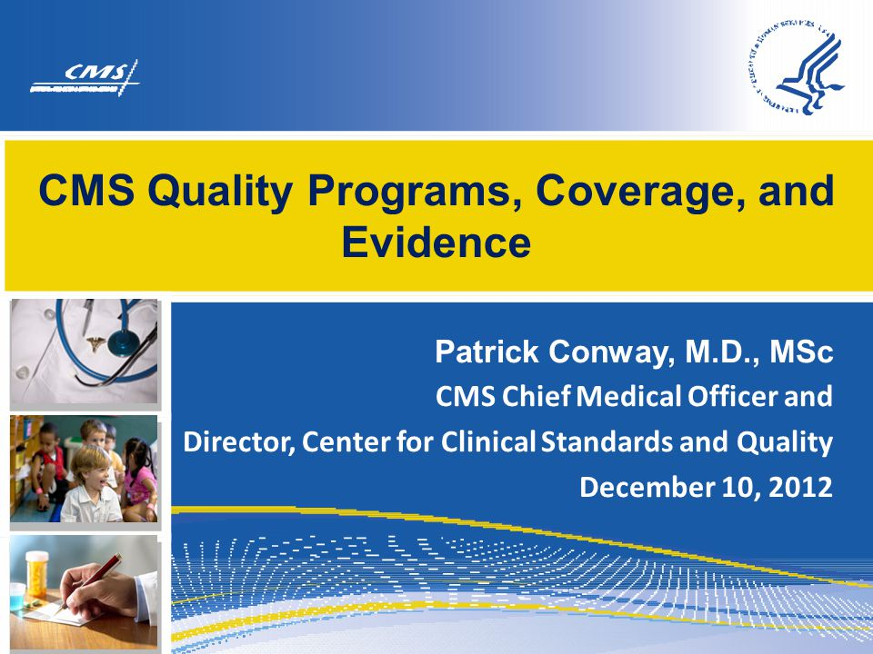 CMS Quality Programs, Coverage, and Evidence Patrick Conway, M.D., MSc CMS Chief Medical Officer and Director, Center for Clinical Standards and Quali