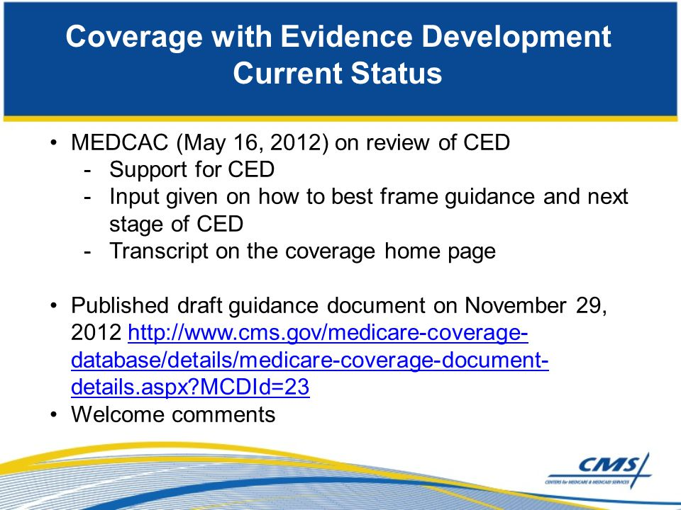 Coverage with Evidence Development Current Status MEDCAC (May 16, 2012) on review of CED -Support for CED -Input given on how to best frame guidance a