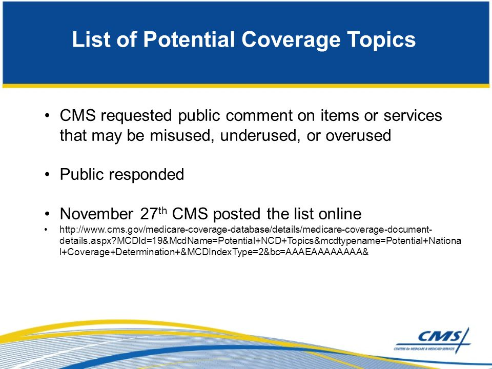 List of Potential Coverage Topics CMS requested public comment on items or services that may be misused, underused, or overused Public responded Novem