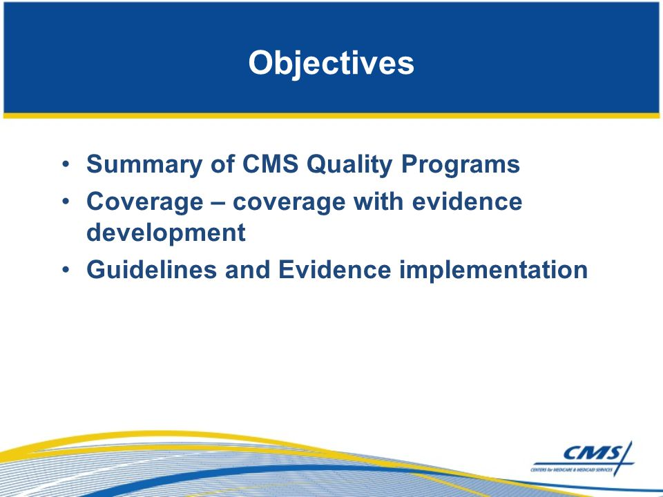 Objectives Summary of CMS Quality Programs Coverage – coverage with evidence development Guidelines and Evidence implementation