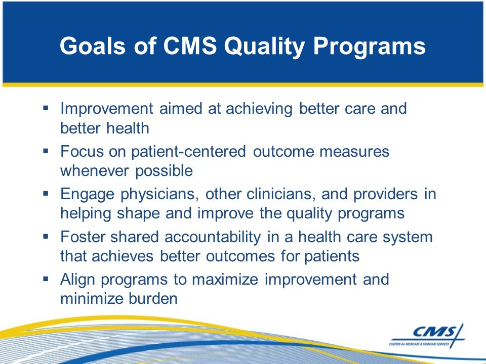 Goals of CMS Quality Programs  Improvement aimed at achieving better care and better health  Focus on patient-centered outcome measures whenever pos