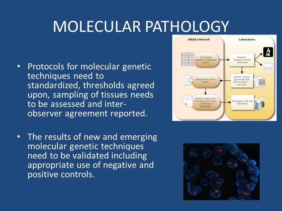 MOLECULAR PATHOLOGY Protocols for molecular genetic techniques need to standardized, thresholds agreed upon, sampling of tissues needs to be assessed and inter- observer agreement reported.