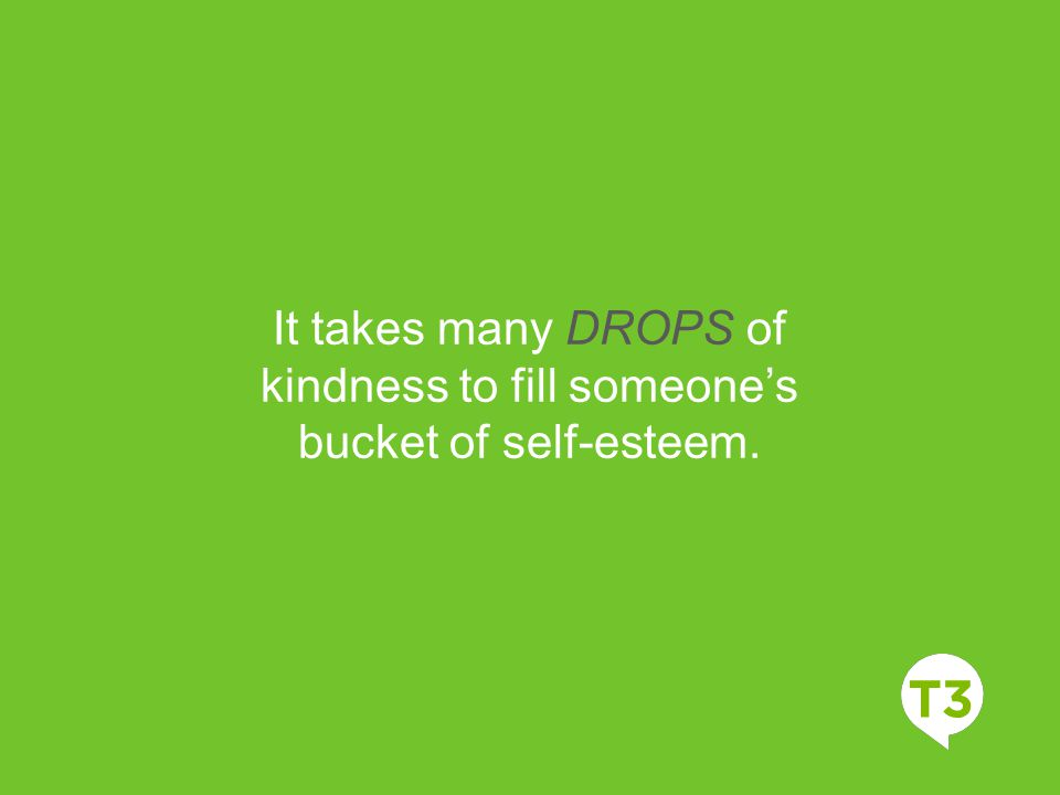 Video Title Video Description It takes many DROPS of kindness to fill someone's bucket of self-esteem.