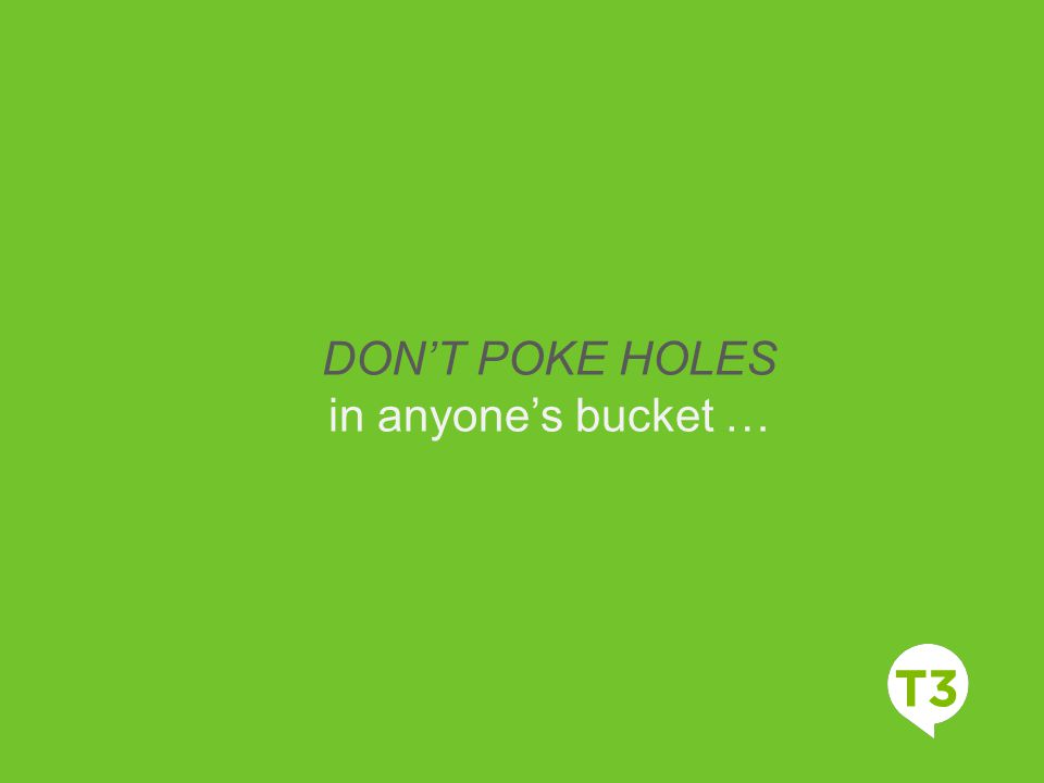 DON'T POKE HOLES in anyone's bucket …