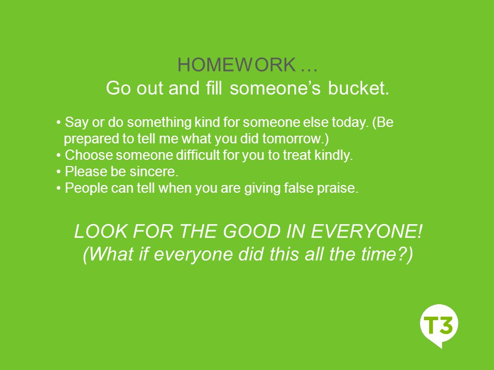 HOMEWORK … Go out and fill someone's bucket. Say or do something kind for someone else today. (Be prepared to tell me what you did tomorrow.) Choose s