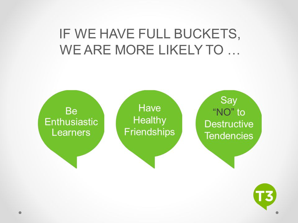 "IF WE HAVE FULL BUCKETS, WE ARE MORE LIKELY TO … Be Enthusiastic Learners Have Healthy Friendships Say ""NO"" to Destructive Tendencies"