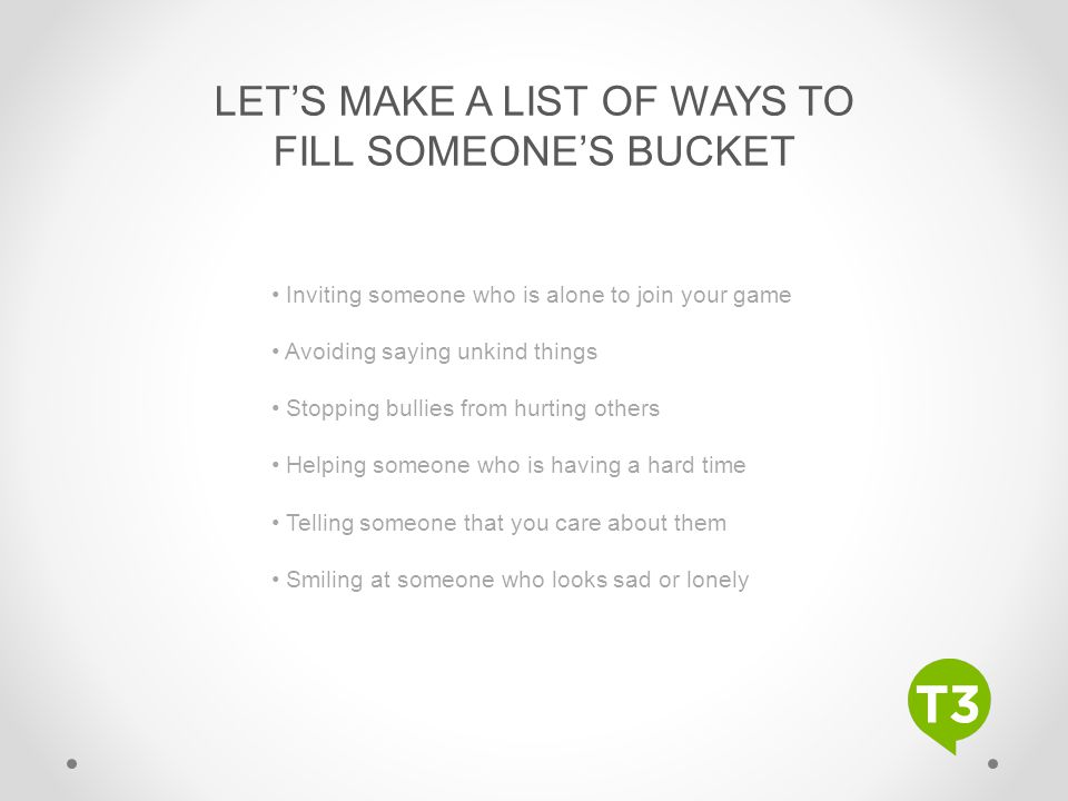 LET'S MAKE A LIST OF WAYS TO FILL SOMEONE'S BUCKET Inviting someone who is alone to join your game Avoiding saying unkind things Stopping bullies from