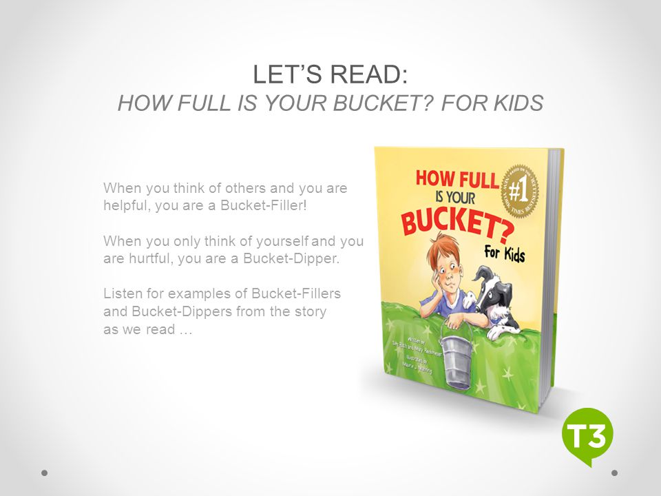 LET'S READ: HOW FULL IS YOUR BUCKET? FOR KIDS When you think of others and you are helpful, you are a Bucket-Filler! When you only think of yourself a