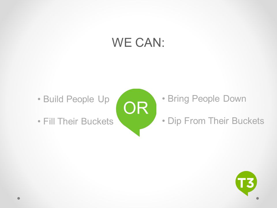 WE CAN: Build People Up Fill Their Buckets Bring People Down Dip From Their Buckets OR