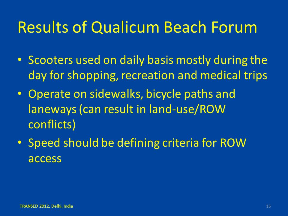 Results of Qualicum Beach Forum Scooters used on daily basis mostly during the day for shopping, recreation and medical trips Operate on sidewalks, bicycle paths and laneways (can result in land-use/ROW conflicts) Speed should be defining criteria for ROW access 16TRANSED 2012, Delhi, India