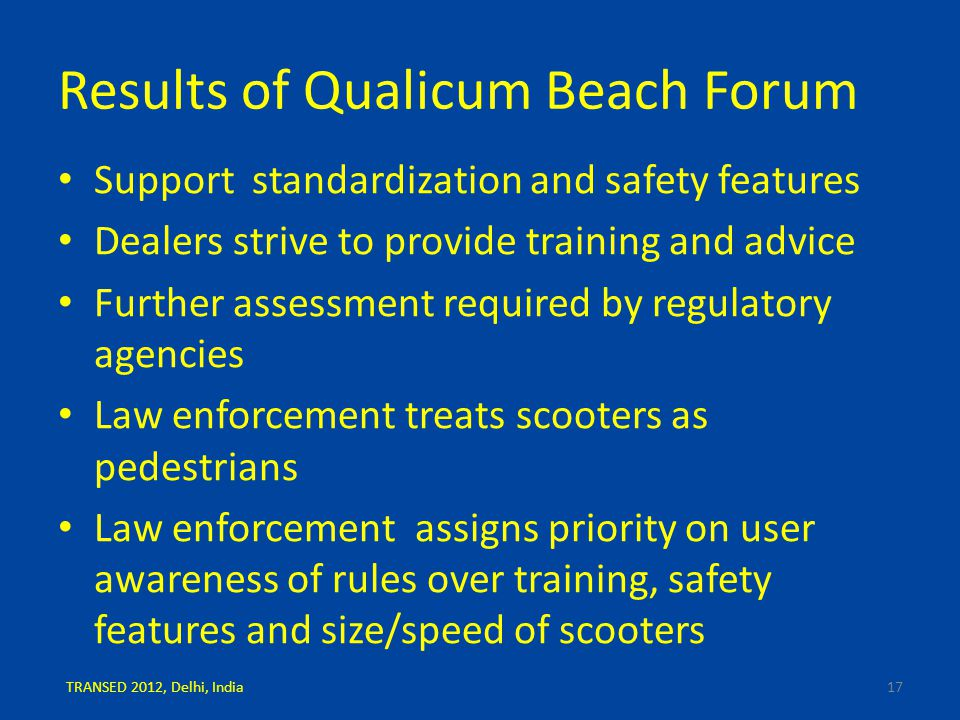Results of Qualicum Beach Forum Support standardization and safety features Dealers strive to provide training and advice Further assessment required by regulatory agencies Law enforcement treats scooters as pedestrians Law enforcement assigns priority on user awareness of rules over training, safety features and size/speed of scooters 17TRANSED 2012, Delhi, India