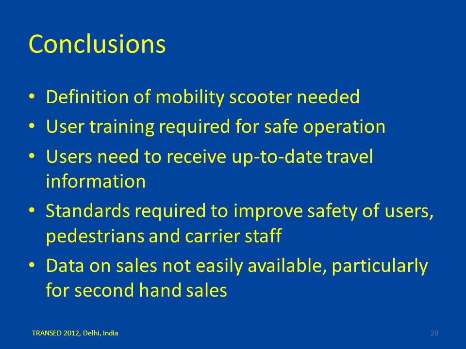 Conclusions Definition of mobility scooter needed User training required for safe operation Users need to receive up-to-date travel information Standards required to improve safety of users, pedestrians and carrier staff Data on sales not easily available, particularly for second hand sales 20TRANSED 2012, Delhi, India