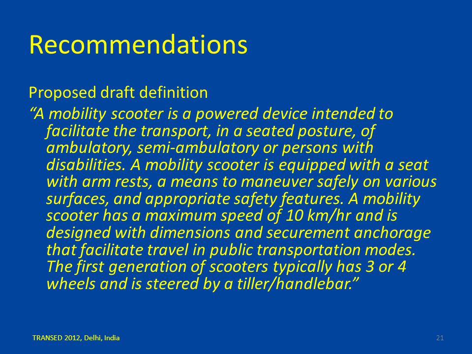 Recommendations Proposed draft definition A mobility scooter is a powered device intended to facilitate the transport, in a seated posture, of ambulatory, semi-ambulatory or persons with disabilities.