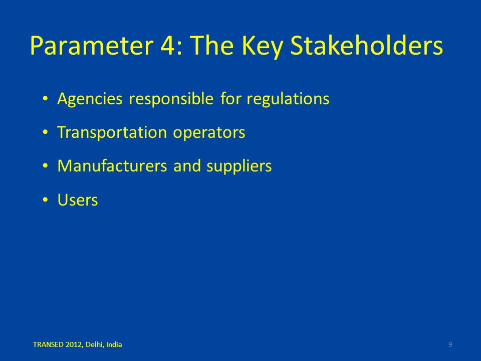 Parameter 4: The Key Stakeholders Agencies responsible for regulations Transportation operators Manufacturers and suppliers Users 9TRANSED 2012, Delhi, India