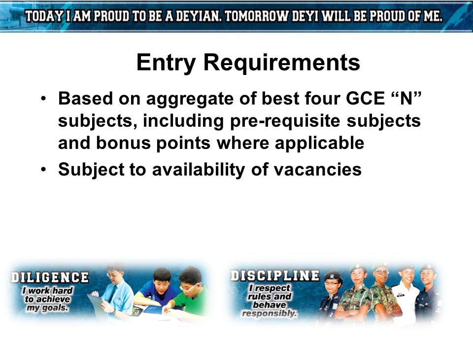 "Entry Requirements Based on aggregate of best four GCE ""N"" subjects, including pre-requisite subjects and bonus points where applicable Subject to ava"