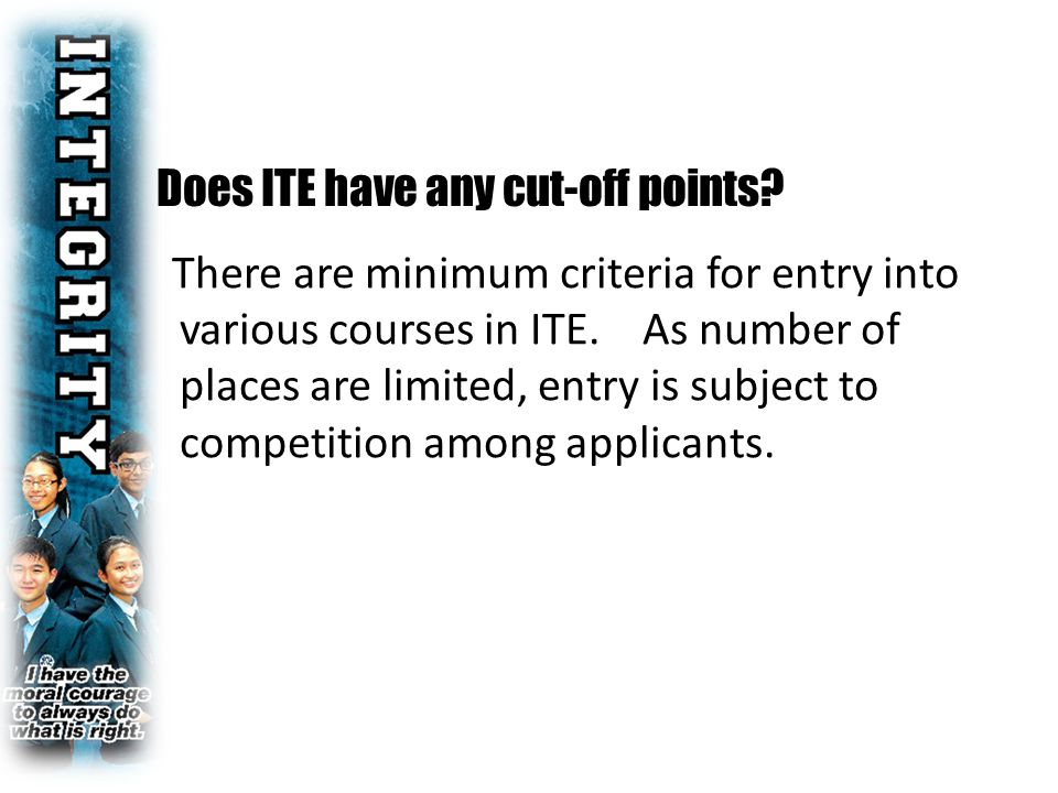 Does ITE have any cut-off points. There are minimum criteria for entry into various courses in ITE.