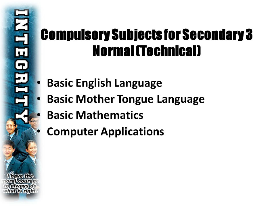 Compulsory Subjects for Secondary 3 Normal (Technical) Basic English Language Basic Mother Tongue Language Basic Mathematics Computer Applications
