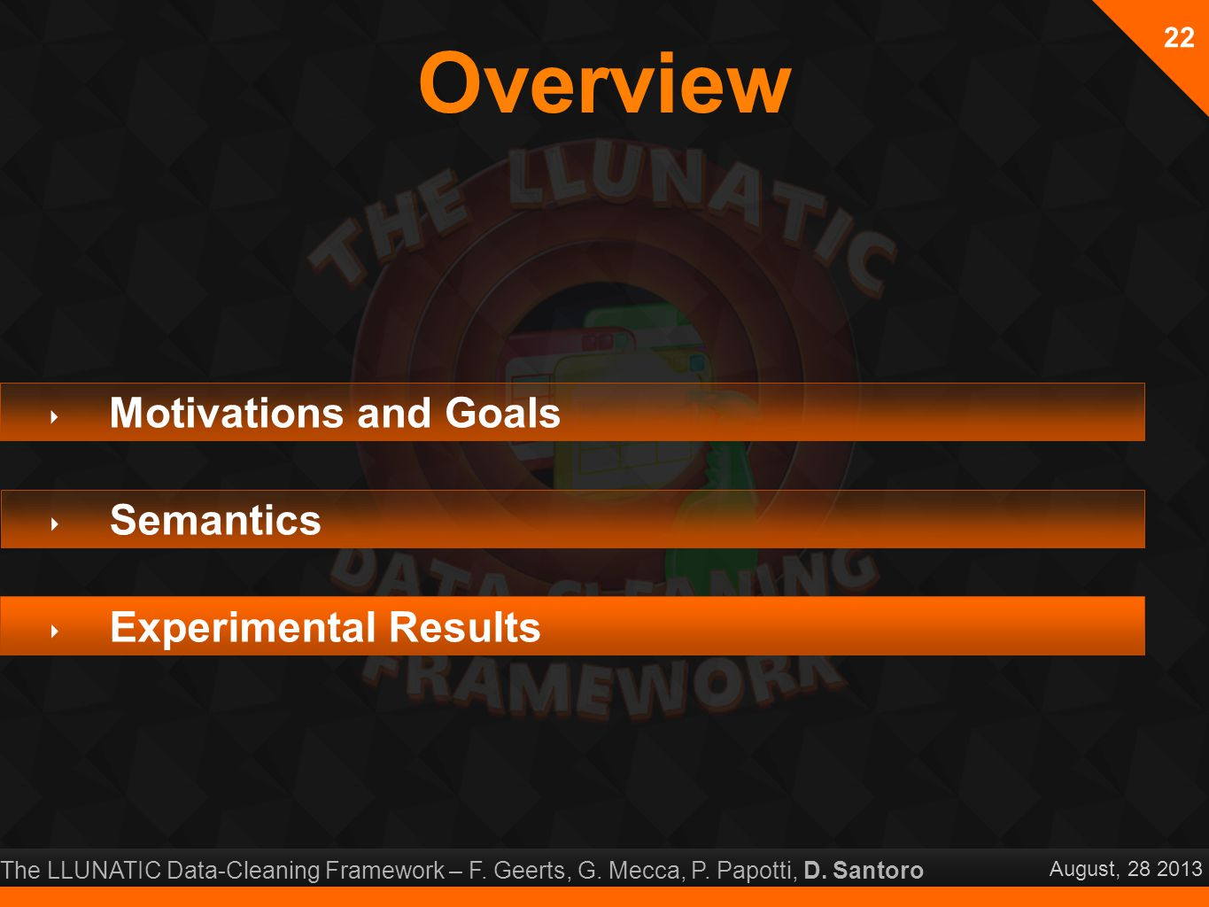 The LLUNATIC Data-Cleaning Framework – F. Geerts, G. Mecca, P. Papotti, D. Santoro August, 28 2013 Overview 22 ‣ Motivations and Goals ‣ Semantics ‣ E