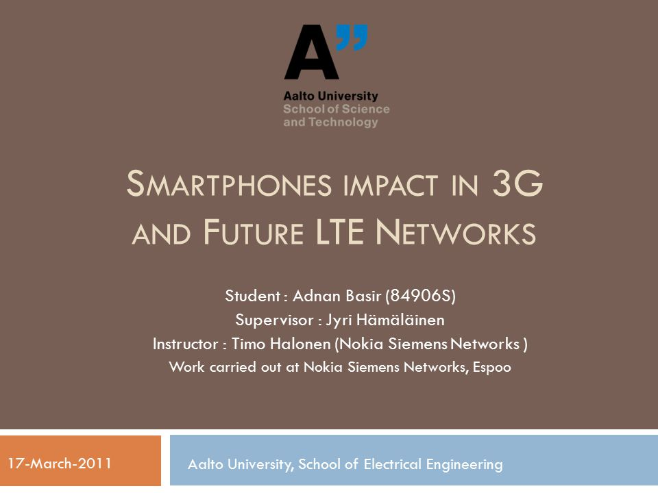 S MARTPHONES IMPACT IN 3G AND F UTURE LTE N ETWORKS Student : Adnan Basir (84906S) Supervisor : Jyri Hämäläinen Instructor : Timo Halonen (Nokia Siemens Networks ) Work carried out at Nokia Siemens Networks, Espoo Aalto University, School of Electrical Engineering 17-March-2011