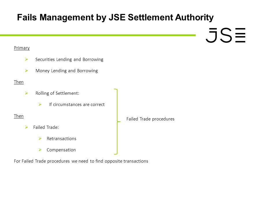 Fails Management by JSE Settlement Authority Primary  Securities Lending and Borrowing  Money Lending and Borrowing Then  Rolling of Settlement:  If circumstances are correct Then  Failed Trade:  Retransactions  Compensation For Failed Trade procedures we need to find opposite transactions Failed Trade procedures