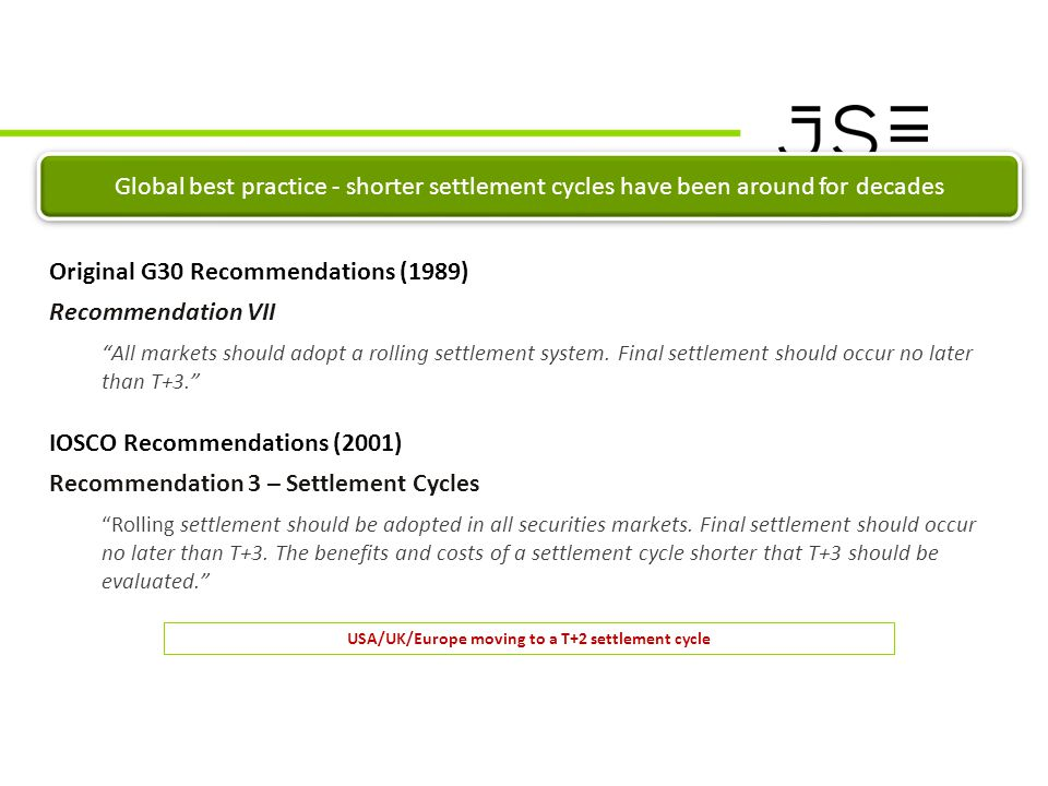 T+3 Project Market Communication CONTEXT Global best practice - shorter settlement cycles have been around for decades Original G30 Recommendations (1989) Recommendation VII All markets should adopt a rolling settlement system.