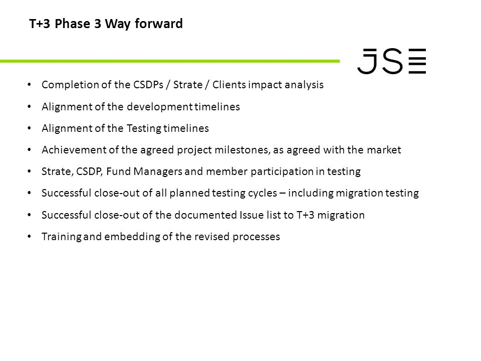T+3 Phase 3 Way forward Completion of the CSDPs / Strate / Clients impact analysis Alignment of the development timelines Alignment of the Testing tim