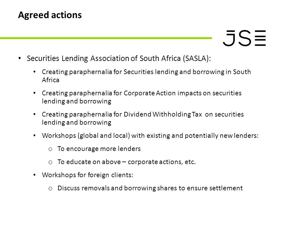 Agreed actions Securities Lending Association of South Africa (SASLA): Creating paraphernalia for Securities lending and borrowing in South Africa Creating paraphernalia for Corporate Action impacts on securities lending and borrowing Creating paraphernalia for Dividend Withholding Tax on securities lending and borrowing Workshops (global and local) with existing and potentially new lenders: o To encourage more lenders o To educate on above – corporate actions, etc.