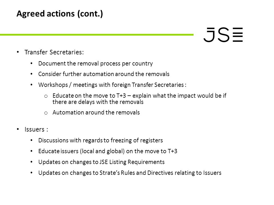 Agreed actions (cont.) Transfer Secretaries: Document the removal process per country Consider further automation around the removals Workshops / meetings with foreign Transfer Secretaries : o Educate on the move to T+3 – explain what the impact would be if there are delays with the removals o Automation around the removals Issuers : Discussions with regards to freezing of registers Educate issuers (local and global) on the move to T+3 Updates on changes to JSE Listing Requirements Updates on changes to Strate's Rules and Directives relating to Issuers