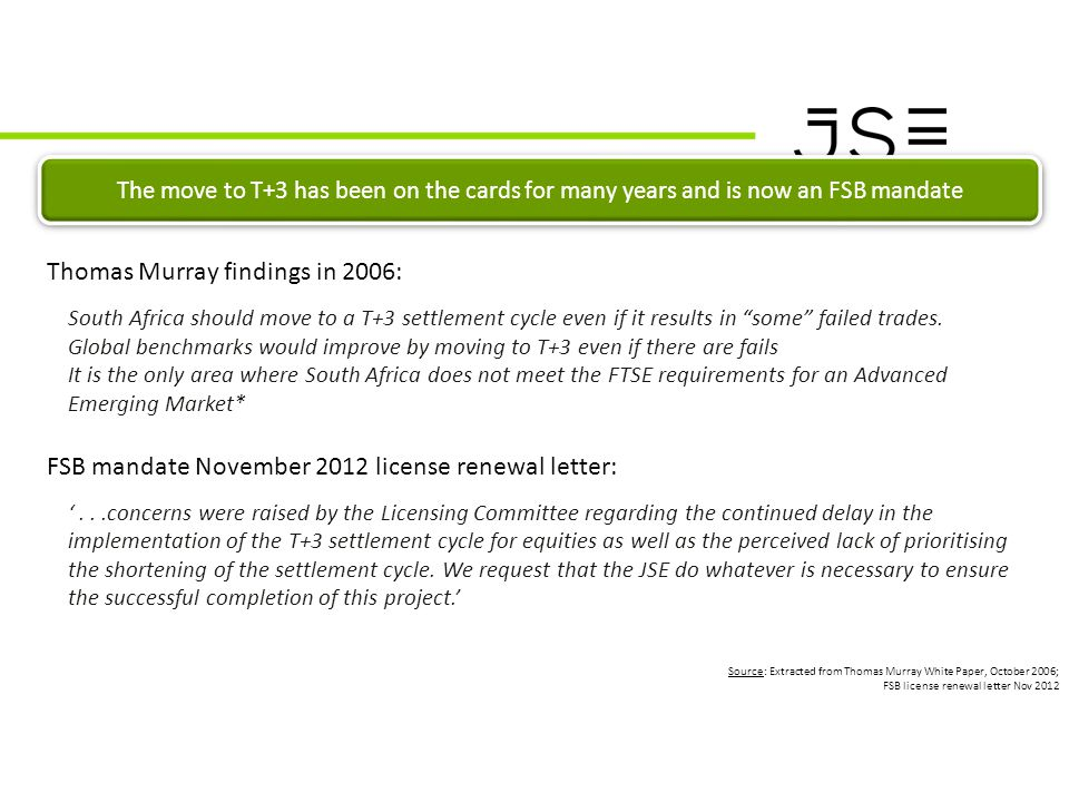 T+3 Project Market Communication CONTEXT Source: Extracted from Thomas Murray White Paper, October 2006; FSB license renewal letter Nov 2012 The move to T+3 has been on the cards for many years and is now an FSB mandate Thomas Murray findings in 2006: South Africa should move to a T+3 settlement cycle even if it results in some failed trades.