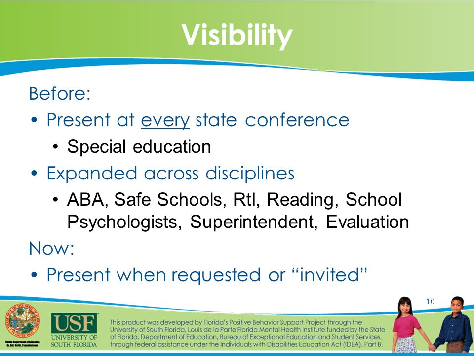 10 Visibility Before: Present at every state conference Special education Expanded across disciplines ABA, Safe Schools, RtI, Reading, School Psychologists, Superintendent, Evaluation Now: Present when requested or invited