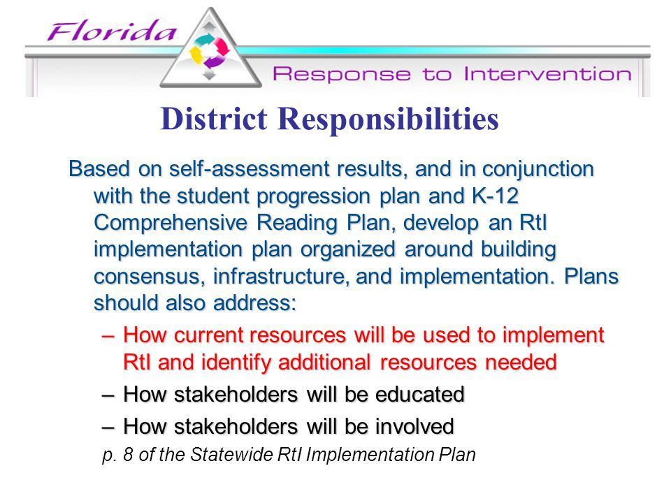 District Responsibilities Based on self-assessment results, and in conjunction with the student progression plan and K-12 Comprehensive Reading Plan, develop an RtI implementation plan organized around building consensus, infrastructure, and implementation.