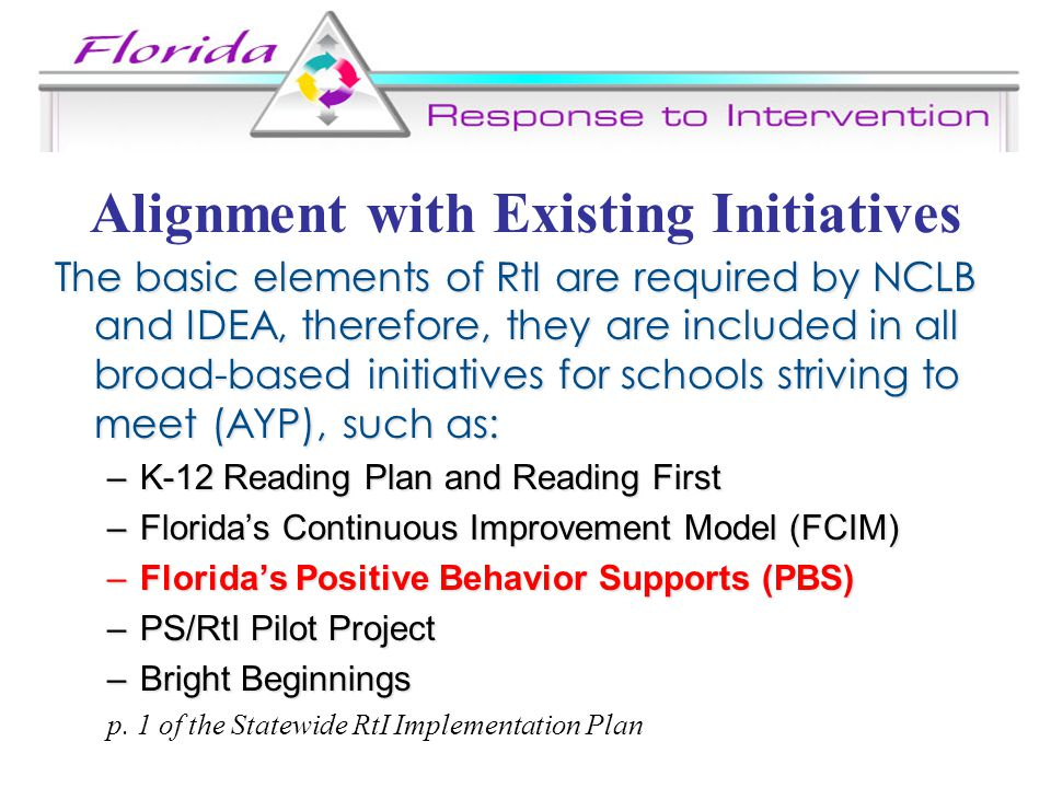 Alignment with Existing Initiatives The basic elements of RtI are required by NCLB and IDEA, therefore, they are included in all broad-based initiatives for schools striving to meet (AYP), such as: –K-12 Reading Plan and Reading First –Florida's Continuous Improvement Model (FCIM) –Florida's Positive Behavior Supports (PBS) –PS/RtI Pilot Project –Bright Beginnings p.