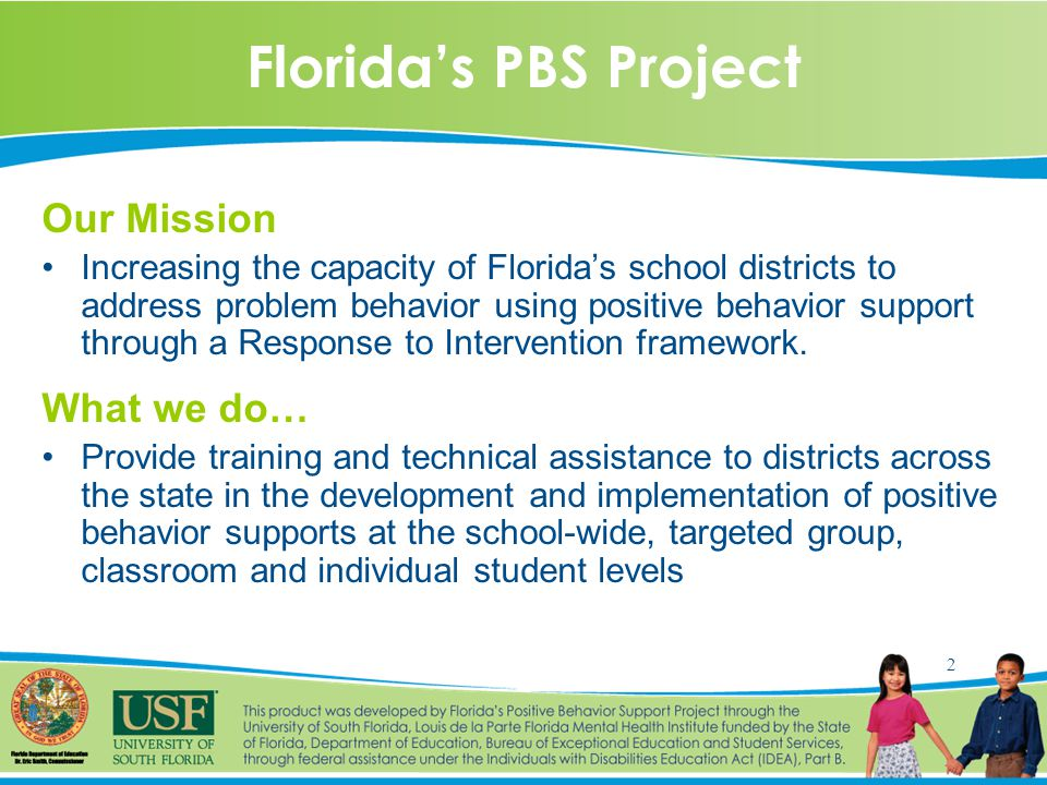2 Florida's PBS Project Our Mission Increasing the capacity of Florida's school districts to address problem behavior using positive behavior support through a Response to Intervention framework.