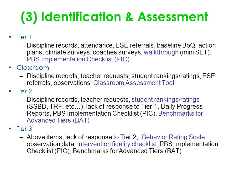 (3) Identification & Assessment Tier 1 –Discipline records, attendance, ESE referrals, baseline BoQ, action plans, climate surveys, coaches surveys, walkthrough (mini SET), PBS Implementation Checklist (PIC) Classroom –Discipline records, teacher requests, student rankings/ratings, ESE referrals, observations, Classroom Assessment Tool Tier 2 –Discipline records, teacher requests, student rankings/ratings (SSBD, TRF, etc…), lack of response to Tier 1, Daily Progress Reports, PBS Implementation Checklist (PIC), Benchmarks for Advanced Tiers (BAT) Tier 3 –Above items, lack of response to Tier 2, Behavior Rating Scale, observation data, intervention fidelity checklist, PBS Implementation Checklist (PIC), Benchmarks for Advanced Tiers (BAT)