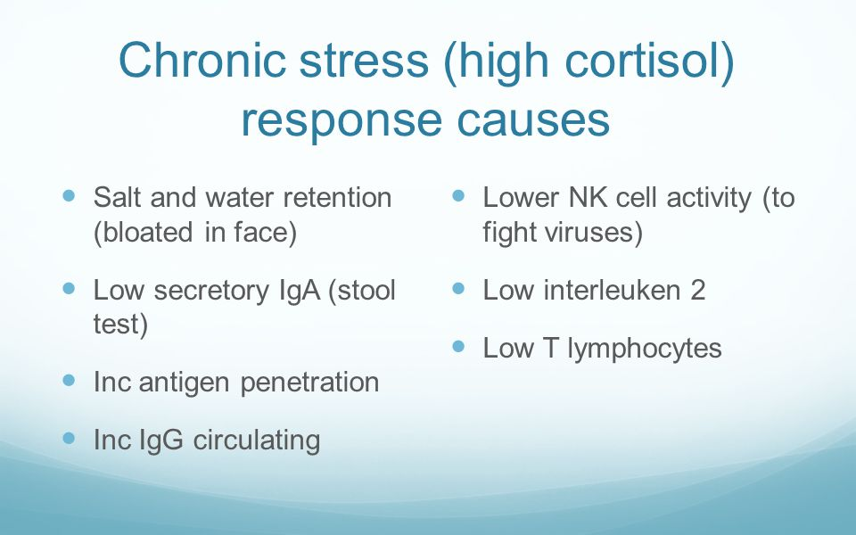 Chronic stress (high cortisol) response causes Salt and water retention (bloated in face) Low secretory IgA (stool test) Inc antigen penetration Inc I